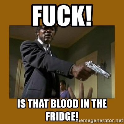 say what one more time - FUCK! Is that blood in the fridge!