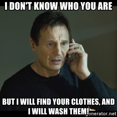 I will Find You Meme - I don't know who you are But I will find your clothes, and I will wash them!