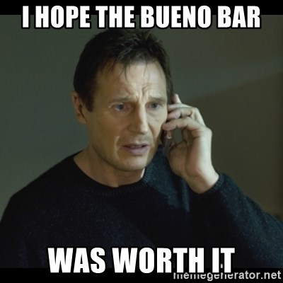 I will Find You Meme - I hope the Bueno bar Was worth it