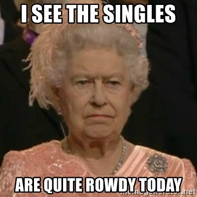 Unimpressed Queen Elizabeth  - I see the singles  Are quite rowdy today