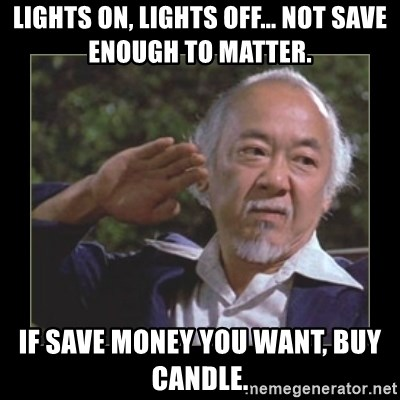 Mr. Miyagi - Lights on, lights off... not save enough to matter. If save money you want, buy candle.