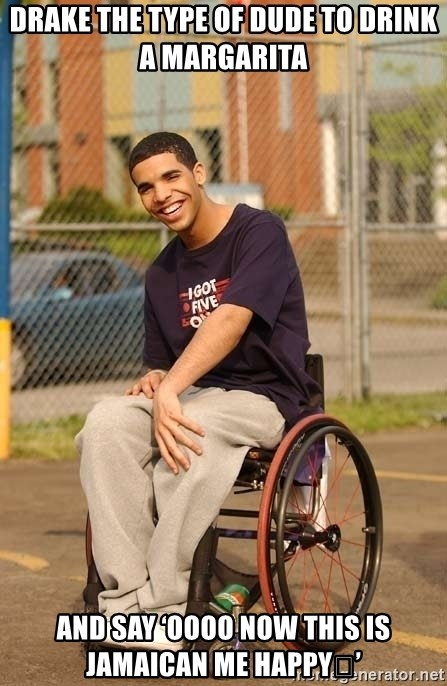 Drake Wheelchair - Drake the type of dude to drink a Margarita  and say 'oooo now this is Jamaican me happy🥴'