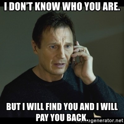 I will Find You Meme - I don't know who you are. But I will find you and I will pay you back.
