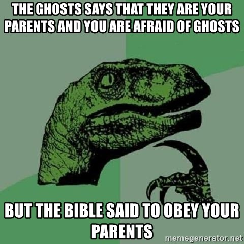 Philosoraptor - the ghosts says that they are your parents and you are afraid of ghosts but the bible said to obey your parents
