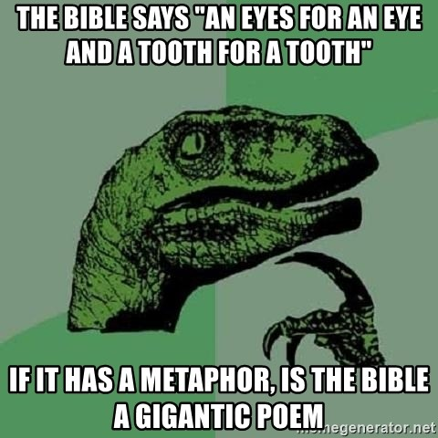 """Philosoraptor - The bible says """"an eyes for an eye and a tooth for a tooth"""" if it has a metaphor, is the bible a gigantic poem"""