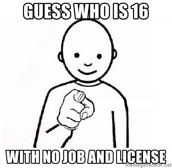 GUESS WHO YOU - Guess who is 16 With no job and license