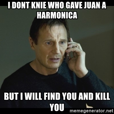 I will Find You Meme - i dont knie who gave Juan a harmonica   but i will find you and kill you