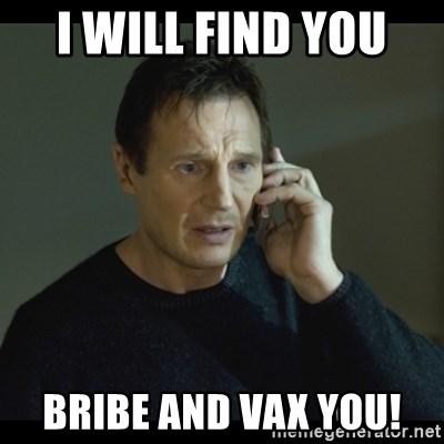 I will Find You Meme - I will find you  bribe and vax you!