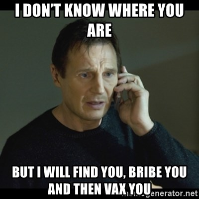 I will Find You Meme - I don't know where you are  But I will find you, bribe you and then vax you