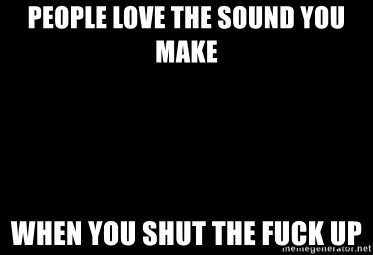 Blank Black - People love the sound you make When you shut the fuck up