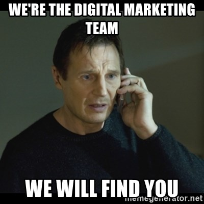 I will Find You Meme - We're the Digital Marketing Team We will find you