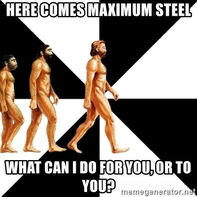 Homo Sapiens - Here comes maximum steel What can I do for you, or to you?