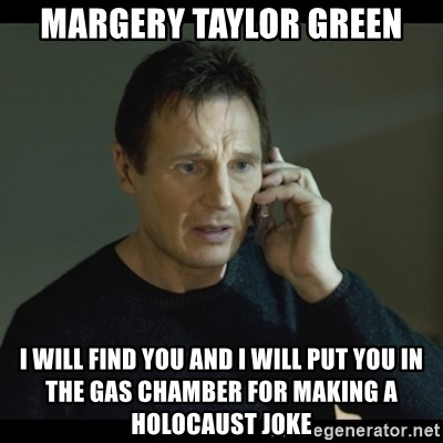 I will Find You Meme - margery taylor green i will find you and i will put you in the gas chamber for making a holocaust joke