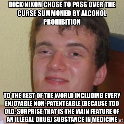 Stoner Stanley - Dick Nixon chose to pass over the curse summoned by alcohol prohibition to the rest of the world including every enjoyable non-patenteable (because too old, surprise that is the main feature of an illegal drug) substance in medicine