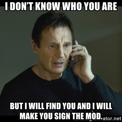 I will Find You Meme - I don't know who you are But I will find you and I will make you sign the Mod.