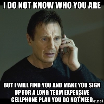 I will Find You Meme - i do not know who you are but i will find you and make you sign up for a long term expensive cellphone plan you do not need