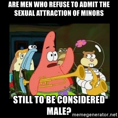 Patrick Star Instrument - are men who refuse to admit the sexual attraction of minors still to be considered Male?