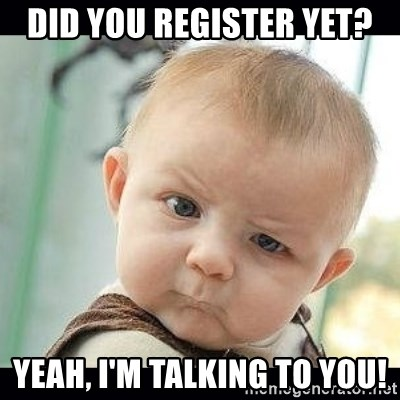 Skeptical Baby Whaa? - DID YOU REGISTER YET? Yeah, I'm talking to you!