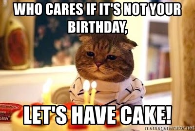 Birthday Cat - Who Cares If It's Not Your Birthday, Let's Have Cake!