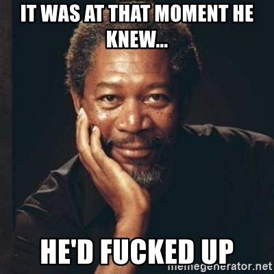 Morgan Freeman - It was at that moment he knew... He'd fucked up