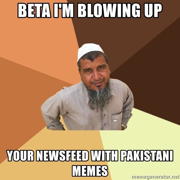 Ordinary Muslim Man - Beta I'm blowing up your newsfeed with Pakistani memes