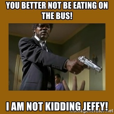 say what one more time - You Better NOT Be Eating On The Bus! I Am NOT Kidding Jeffy!