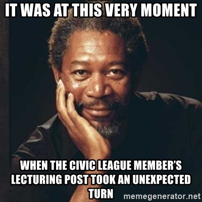Morgan Freeman - It was at this very moment When the Civic League member's lecturing post took an unexpected turn