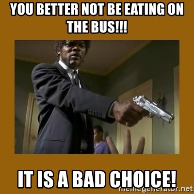 say what one more time - You Better NOT Be Eating On The Bus!!! IT IS A BAD CHOICE!