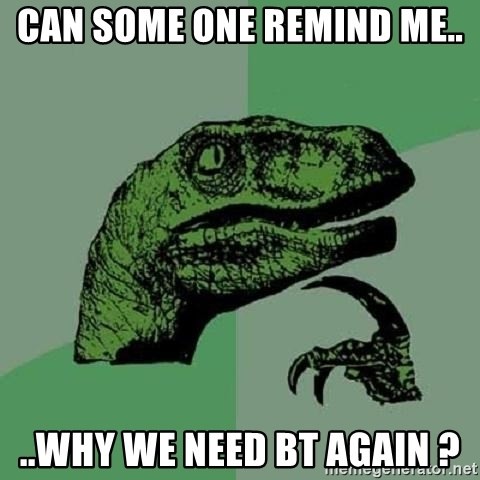 Philosoraptor - can some one remind me.. ..Why we need BT again ?