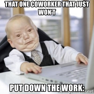 Working Babby - That one coworker that just won't Put down the work: