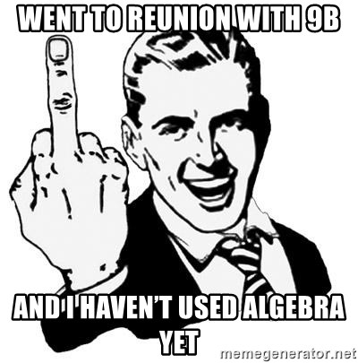 Lol Fuck You - Went to reunion with 9b And I haven't used algebra yet