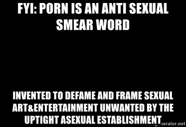 Blank Black - fyi: porn is an anti sexual smear word invented to defame and frame sexual art&entertainment unwanted by the uptight asexual establishment