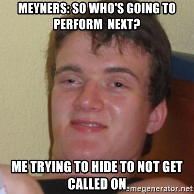 Stoner Stanley - Meyners: So who's going to perform  next? Me trying to hide to not get called on