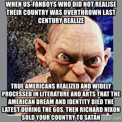 Smeagol - when us-fanboys who did not realise their country was overthrown last century realize true Americans realized and widely processed in literature and arts that the American dream and identity died the latest during the 60s, then Richard Nixon sold your country to satan