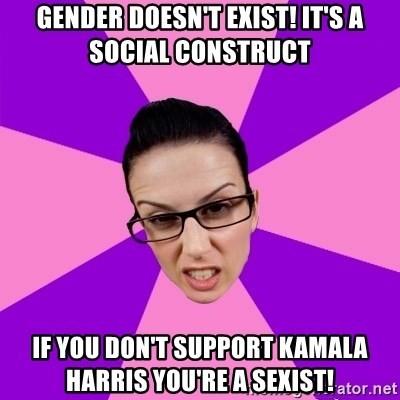 Privilege Denying Feminist - Gender doesn't exist! It's a social construct If you don't support Kamala Harris you're a sexist!