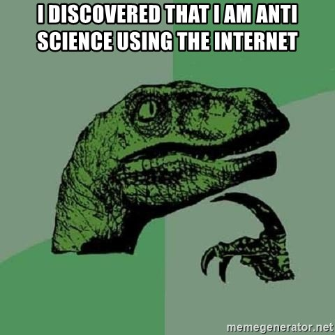 Philosoraptor - I discovered that I am anti Science using the internet
