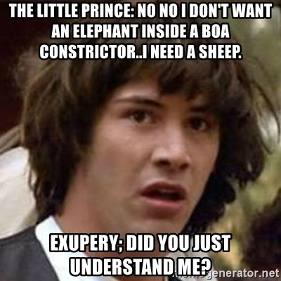 Conspiracy Keanu - The little prince: no no i don't want an elephant inside a boa constrictor..I need a sheep. Exupery; Did you just understand me?