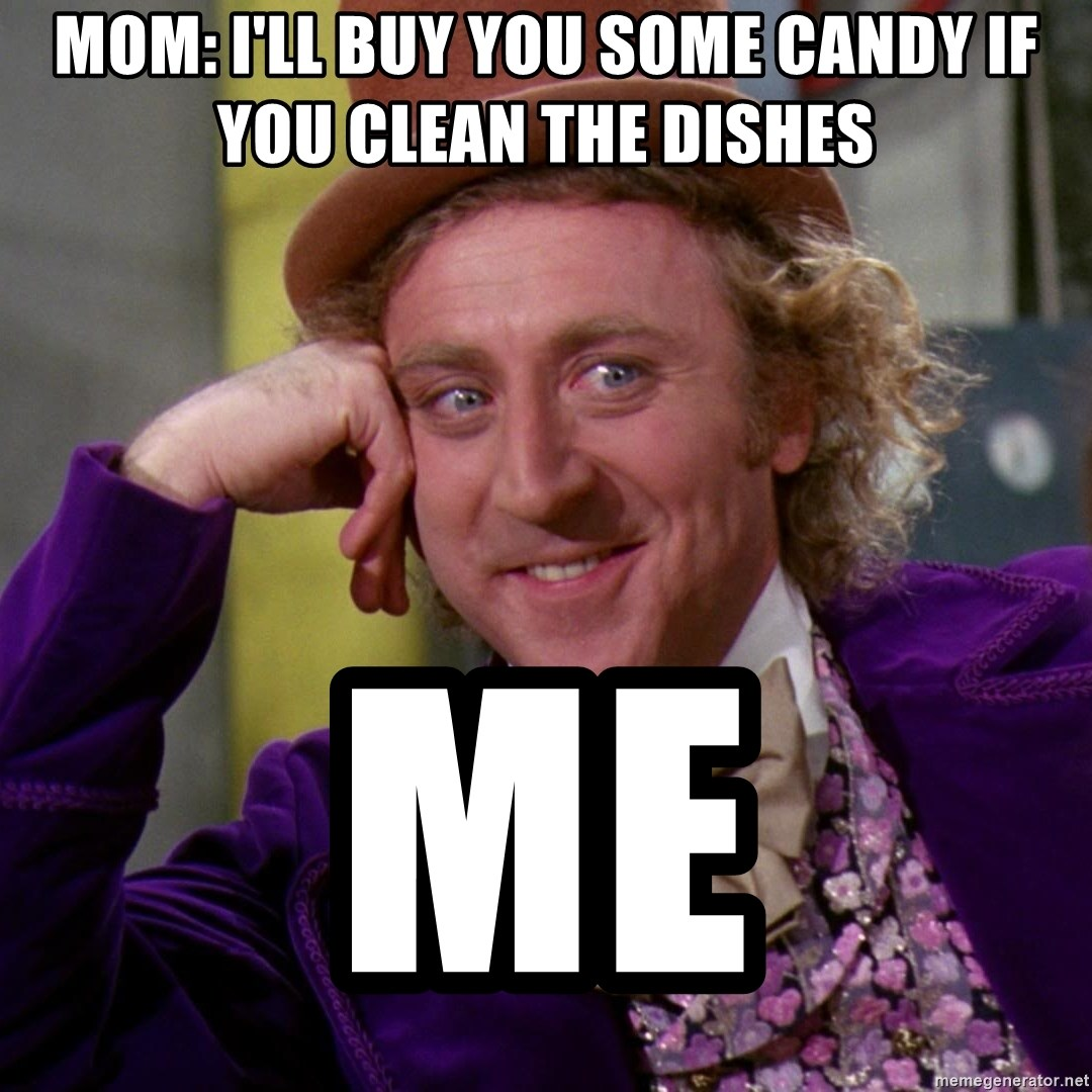 Willy Wonka - Mom: I'll buy you some candy if you clean the dishes Me