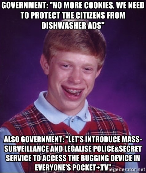 """Bad Luck Brian - government: """"no more cookies, we need to protect the citizens from dishwasher ads"""" also government: """"let's introduce mass-surveillance and legalise police&secret service to access the bugging device in everyone's pocket+tv"""""""