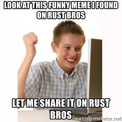 Computer kid - look at this funny meme I found on Rust Bros Let me share it on Rust Bros