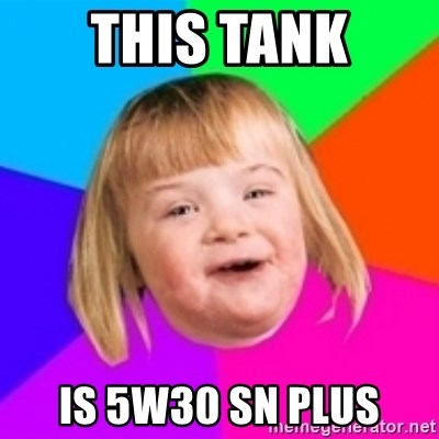 I can count to potato - THIS TANK IS 5W30 SN PLUS