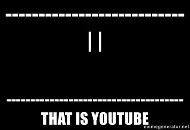 Blank Black - ---------------------------| | -------------------------------------that is youtube