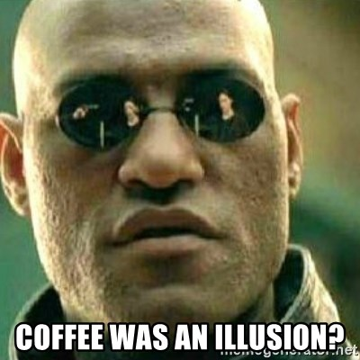 What If I Told You - coffee was an illusion?