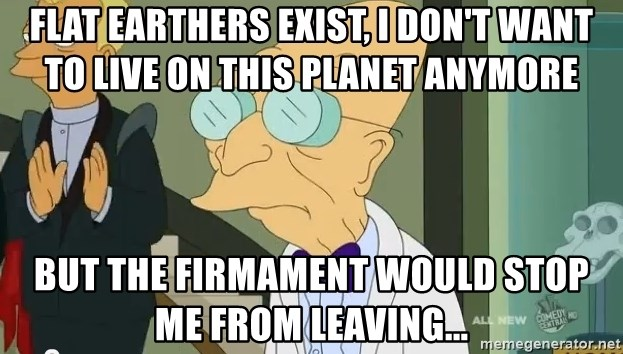 dr farnsworth - Flat earthers exist, I don't want to live on this planet anymore But the firmament would stop me from leaving...