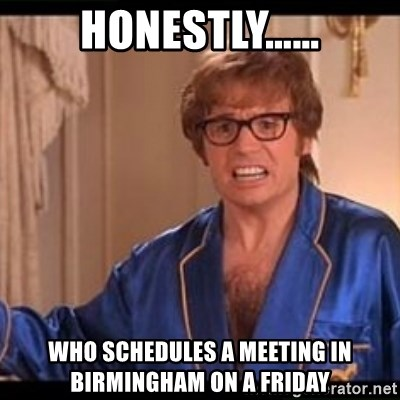 Honestly Austin Powers - Honestly…… Who schedules a meeting in Birmingham on a Friday