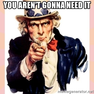 we need you - You aren't gonna need it