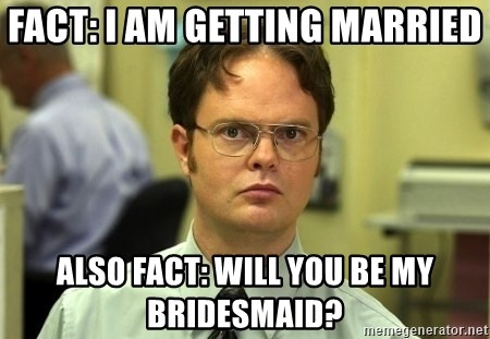 Dwight Schrute - FACT: I am getting married  Also fact: will you be my bridesmaid?