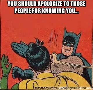 batman slap robin - You should apologize to those people for knowing you…