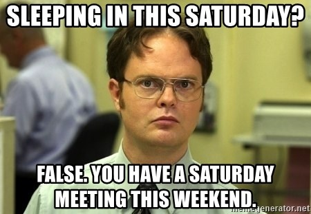 Dwight Schrute - sleeping in this Saturday? False. You have a Saturday Meeting this weekend.