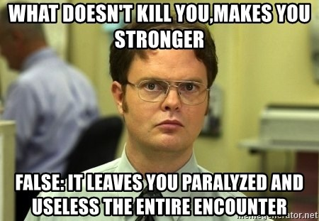 Dwight Schrute - What doesn't kill you,makes you stronger FALSE: it leaves you paralyzed and useless the entire encounter